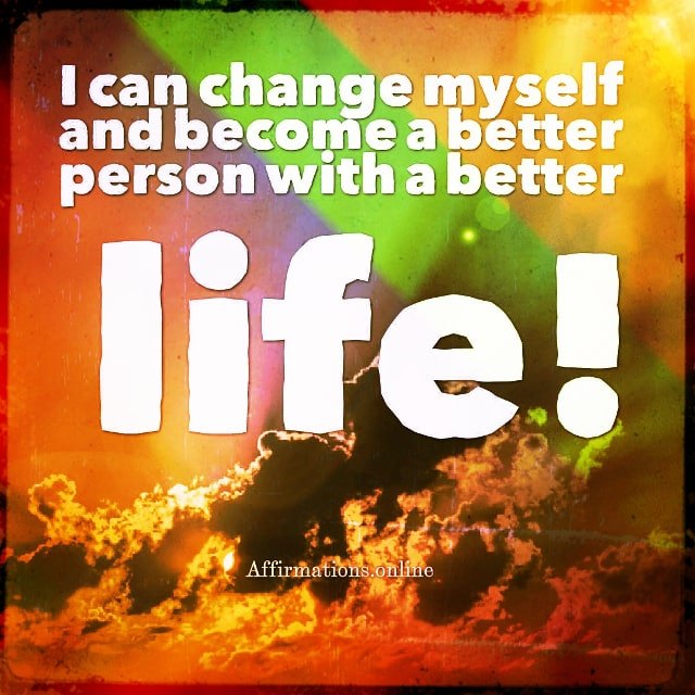 Positive affirmation from Affirmations.online - I can change myself and become a better person with a better life!