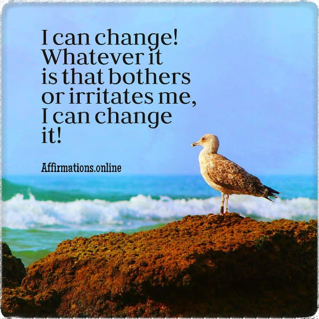 Positive affirmation from Affirmations.online - I can change! Whatever it is that bothers or irritates me, I can change it!