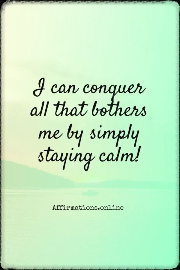 Positive affirmation from Affirmations.online - I can conquer all that bothers me by simply staying calm!