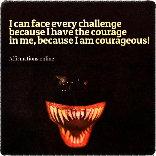 Positive affirmation from Affirmations.online - I can face every challenge because I have the courage in me, because I am courageous!
