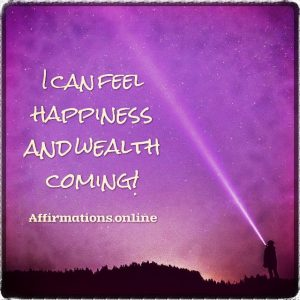 Positive affirmation from Affirmations.online - I can feel happiness and wealth coming!