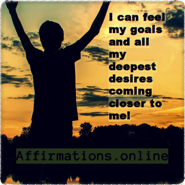 Positive affirmation from Affirmations.online - I can feel my goals and all my deepest desires coming closer to me!