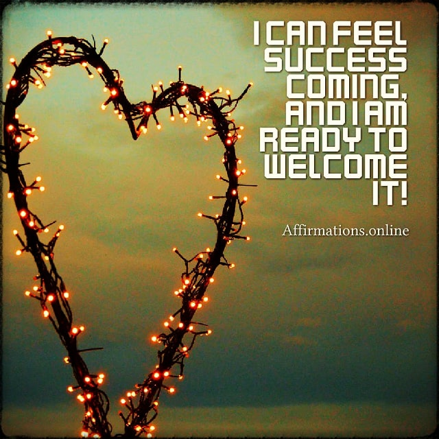 Positive affirmation from Affirmations.online - I can feel success coming, and I am ready to welcome it!