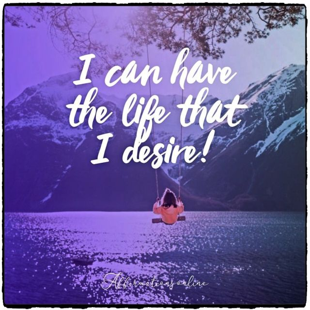 Positive affirmation from Affirmations.online - I can have the life that I desire!