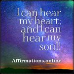 I can hear my heart; and I can hear my soul!