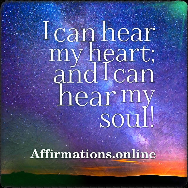 Positive affirmation from Affirmations.online - I can hear my heart; and I can hear my soul!
