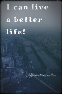 Positive affirmation from Affirmations.online - I can live a better life!