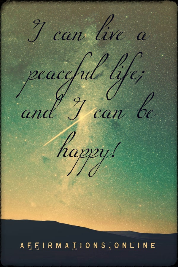 Positive affirmation from Affirmations.online - I can live a peaceful life; and I can be happy!