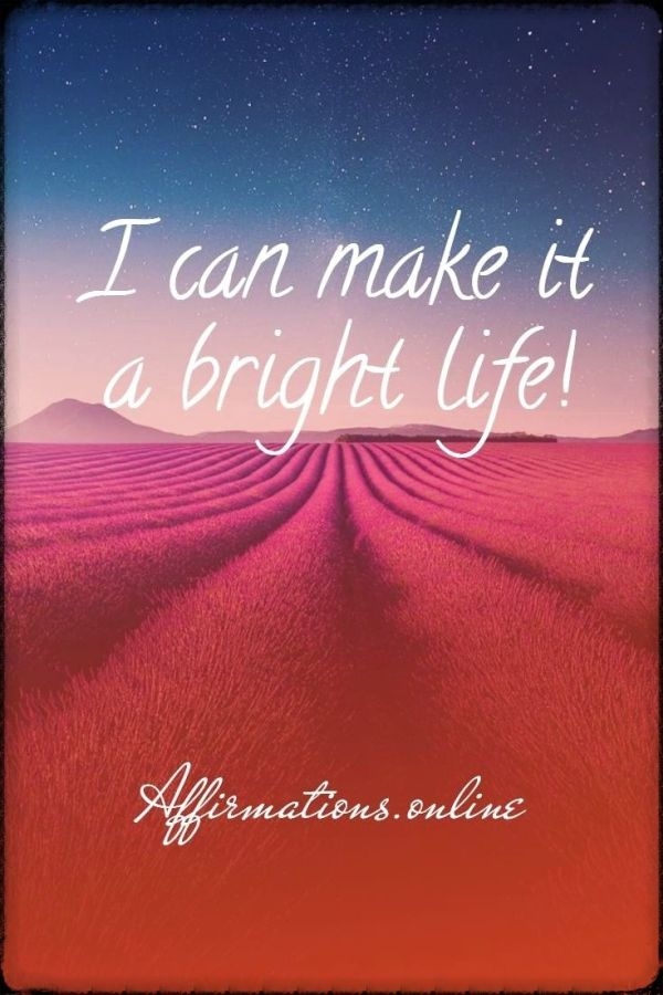Positive affirmation from Affirmations.online - I can make it a bright life!
