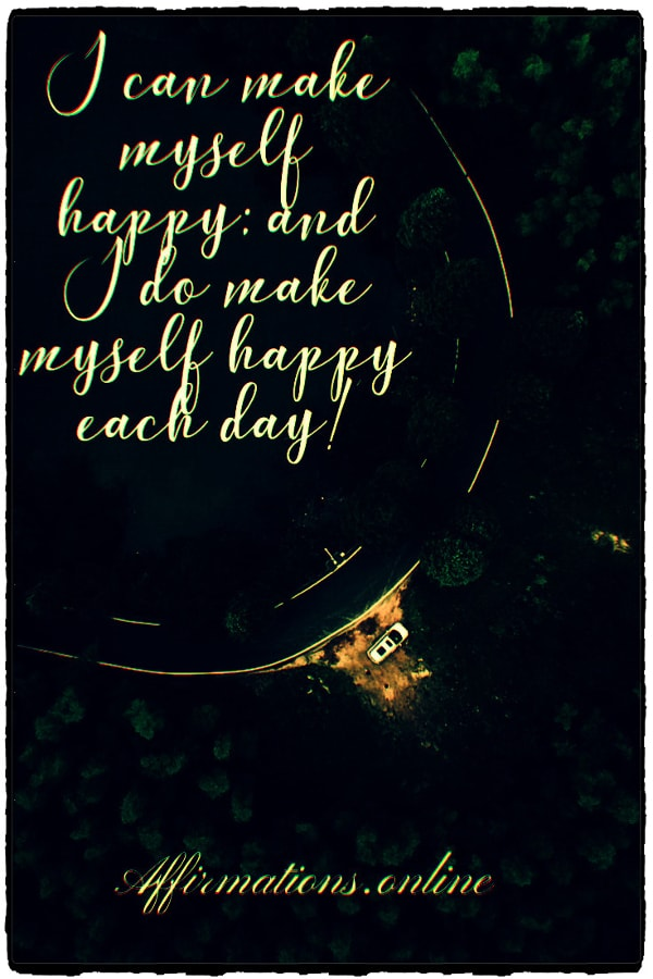 Positive affirmation from Affirmations.online - I can make myself happy; and I do make myself happy each day!