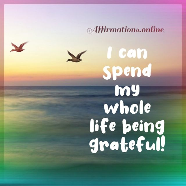 Positive affirmation from Affirmations.online - I can spend my whole life being grateful!