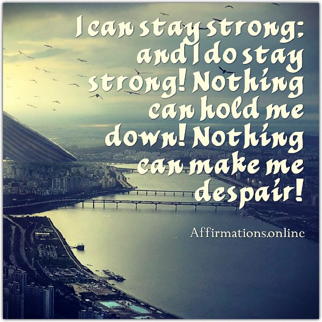 Positive affirmation from Affirmations.online - I can stay strong; and I do stay strong! Nothing can hold me down! Nothing can make me despair!