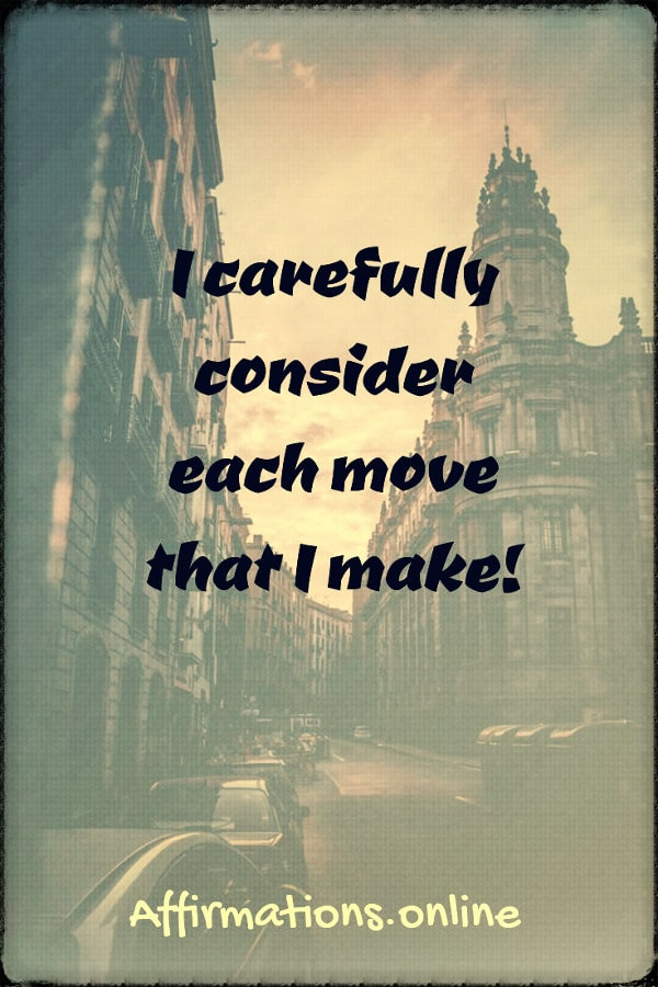 Positive affirmation from Affirmations.online - I carefully consider each move that I make!