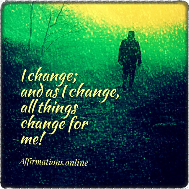 Positive affirmation from Affirmations.online - I change; and as I change, all things change for me!