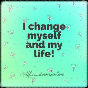 Positive affirmation from Affirmations.online - I change myself and my life!