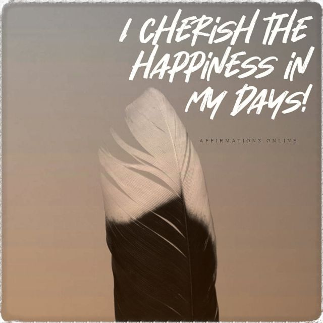 Positive affirmation from Affirmations.online - I cherish the happiness in my days!
