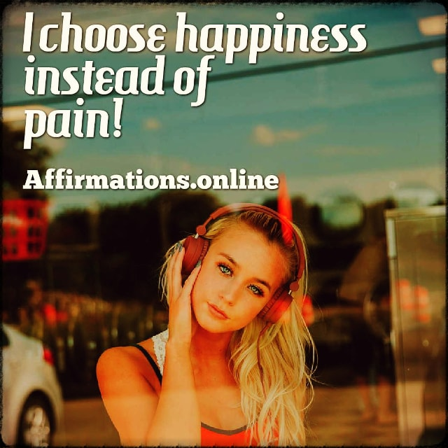 Positive affirmation from Affirmations.online - I choose happiness instead of pain!