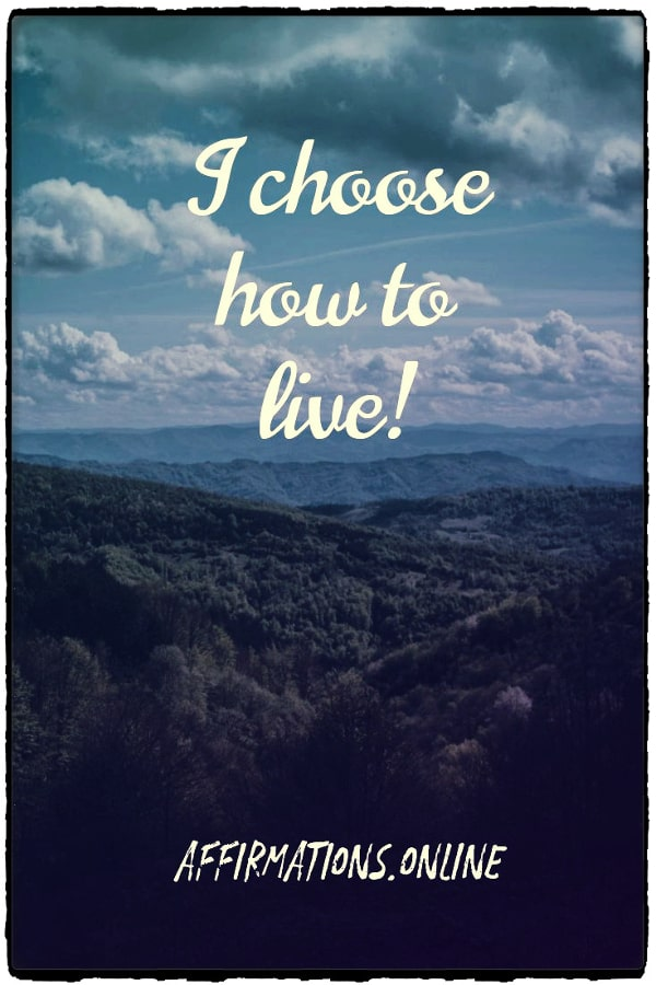 Positive affirmation from Affirmations.online - I choose how to live!