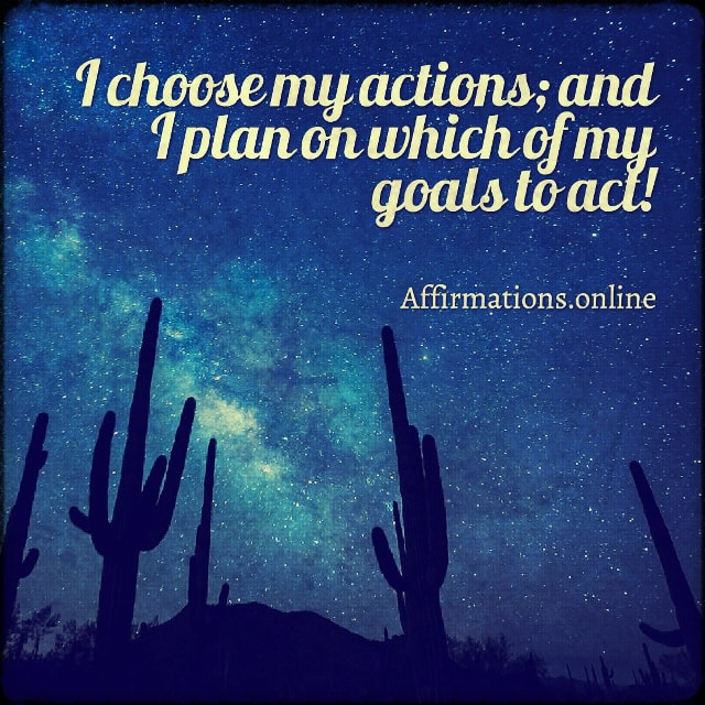 Positive affirmation from Affirmations.online - I choose my actions; and I plan on which of my goals to act!