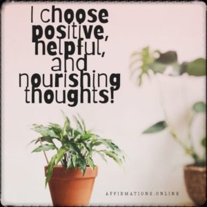 Positive affirmation from Affirmations.online - I choose positive, helpful, and nourishing thoughts!