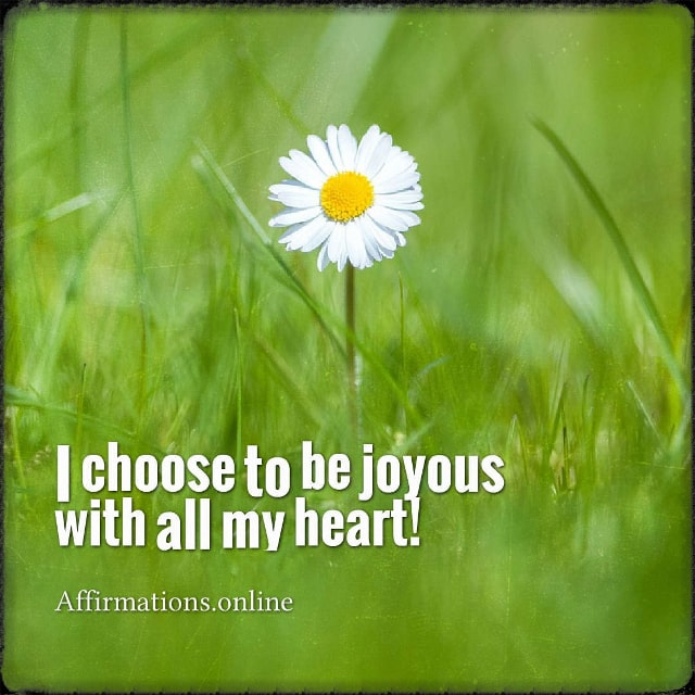 Positive affirmation from Affirmations.online - I choose to be joyous with all my heart!