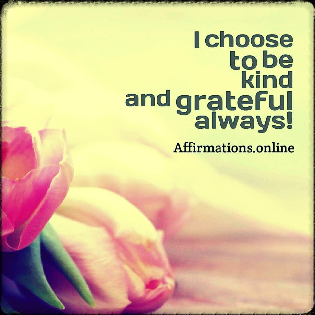 Positive affirmation from Affirmations.online - I choose to be kind and grateful always!