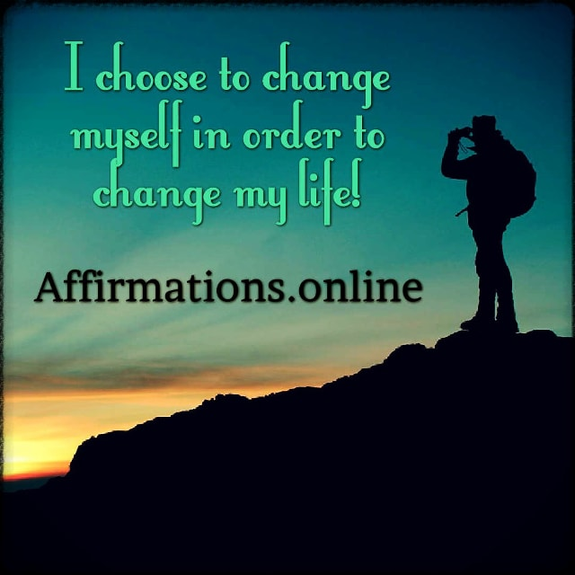 Positive affirmation from Affirmations.online - I choose to change myself in order to change my life!
