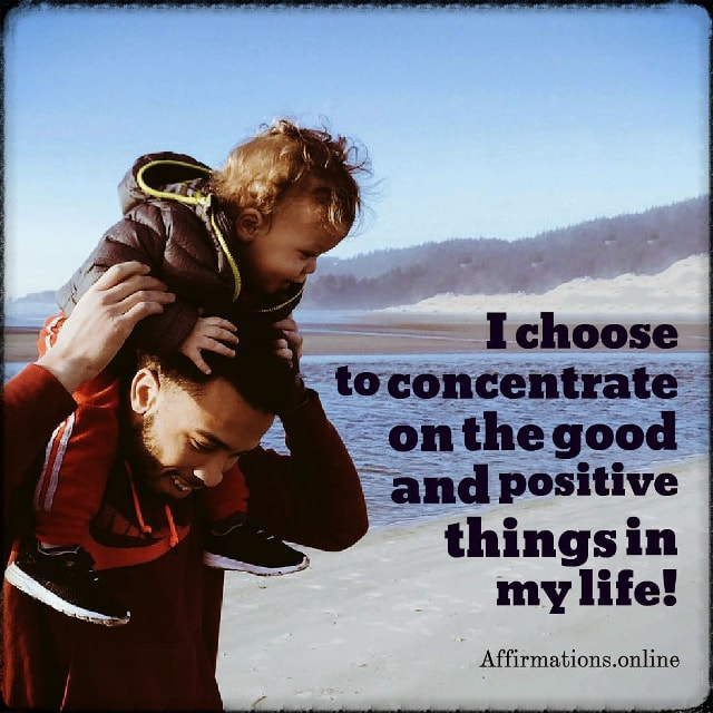Positive affirmation from Affirmations.online - I choose to concentrate on the good and positive things in my life!