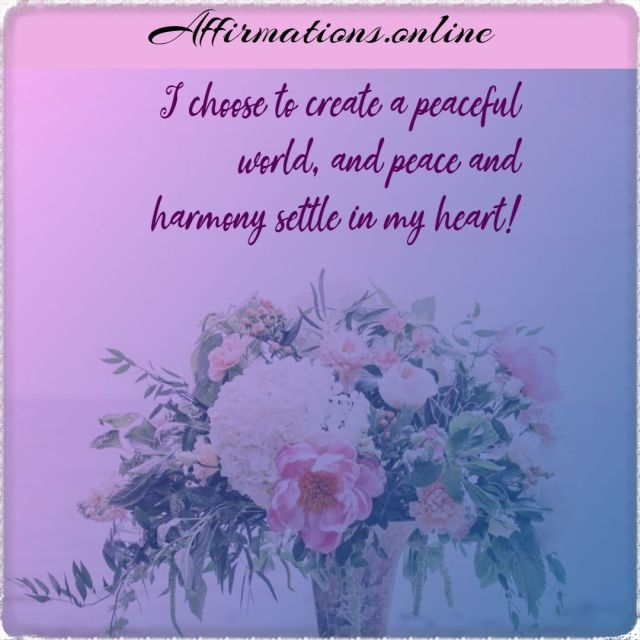 Positive affirmation from Affirmations.online - I choose to create a peaceful world, and peace and harmony settle in my heart!