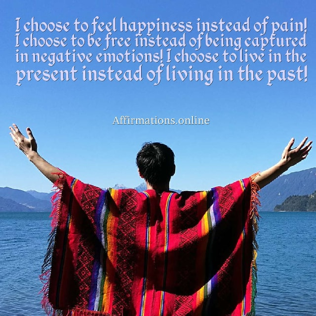 Image affirmation from Affirmations.online - I choose to feel happiness instead of pain! I choose to be free instead of being captured in negative emotions! I choose to live in the present instead of living in the past!