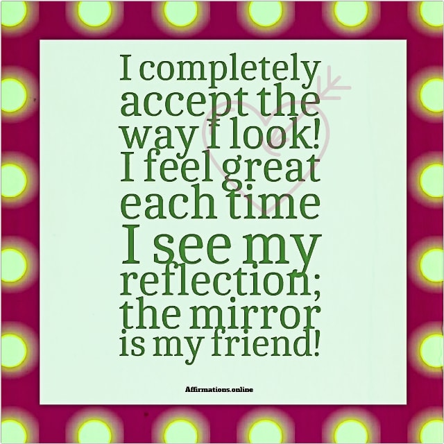 Positive affirmation from Affirmations.online - I completely accept the way I look! I feel great each time I see my reflection; the mirror is my friend!