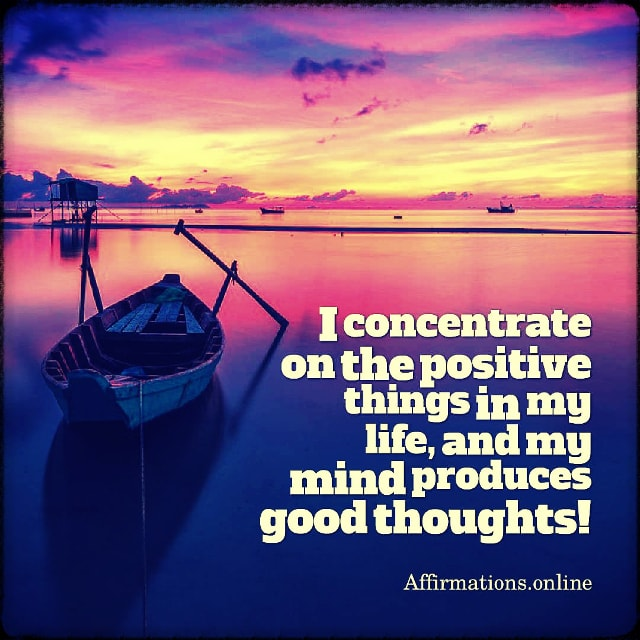 Positive affirmation from Affirmations.online - I concentrate on the positive things in my life, and my mind produces good thoughts!