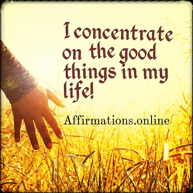 Positive affirmation from Affirmations.online - I concentrate on the good things in my life!