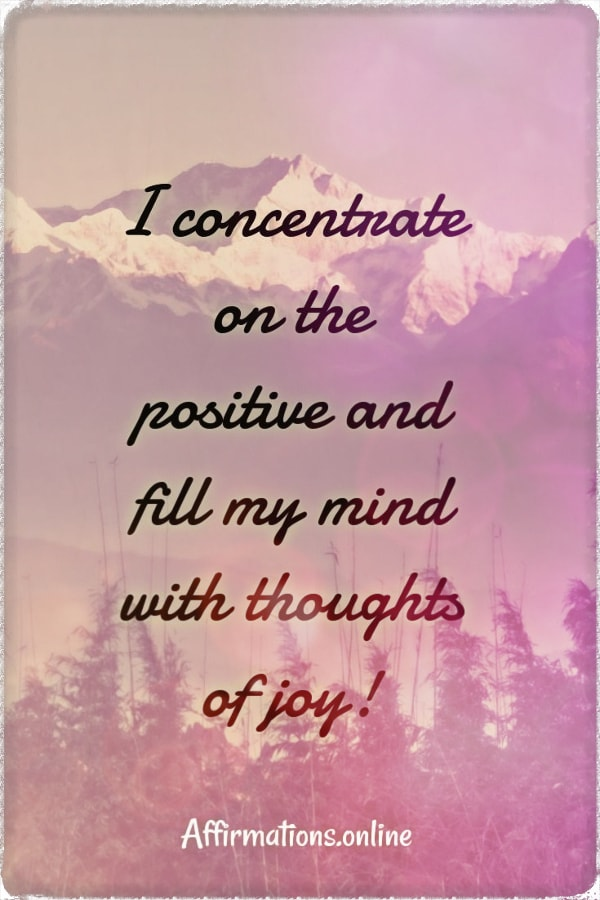 Positive affirmation from Affirmations.online - I concentrate on the positive and fill my mind with thoughts of joy!