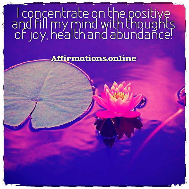 Positive affirmation from Affirmations.online - I concentrate on the positive and fill my mind with thoughts of joy, health and abundance!