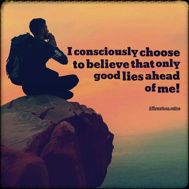 Positive affirmation from Affirmations.online - I consciously choose to believe that only good lies ahead of me!