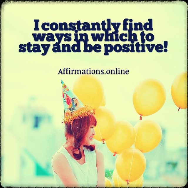 Positive affirmation from Affirmations.online - I constantly find ways in which to stay and be positive!