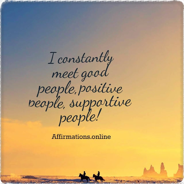 Positive affirmation from Affirmations.online - I constantly meet good people, positive people, supportive people!