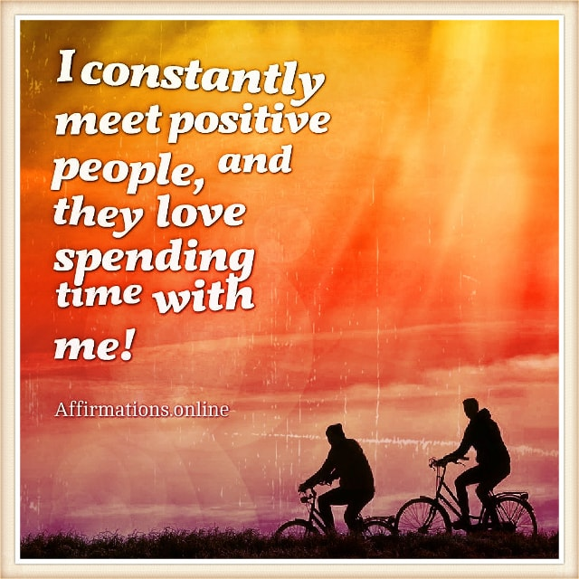 Positive affirmation from Affirmations.online - I constantly meet positive people, and they love spending time with me!