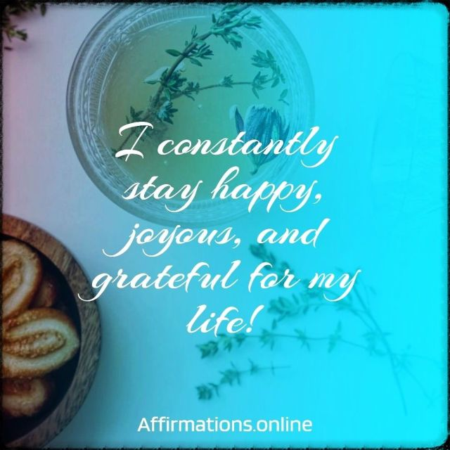 Positive affirmation from Affirmations.online - I constantly stay happy, joyous, and grateful for my life!