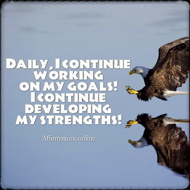 Positive affirmation from Affirmations.online - Daily, I continue working on my goals! I continue developing my strengths!