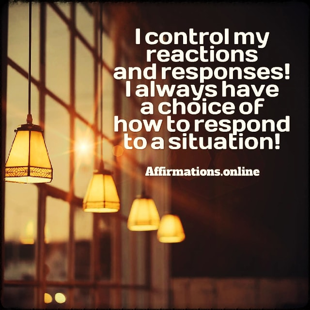 Positive affirmation from Affirmations.online - I control my reactions and responses! I always have a choice of how to respond to a situation!