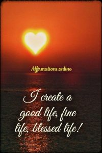 Positive affirmation from Affirmations.online - I create a good life, fine life, blessed life!