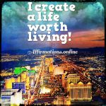 I create a life worth living!