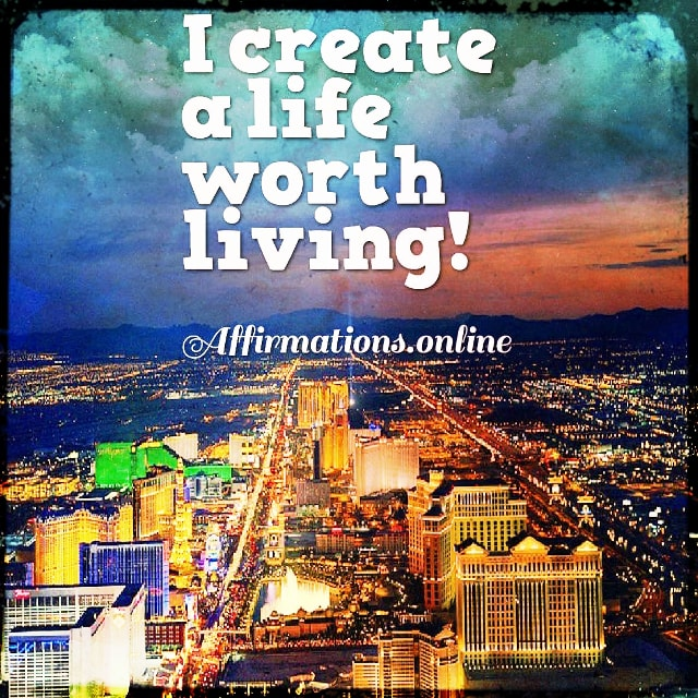 Positive affirmation from Affirmations.online - I create a life worth living!