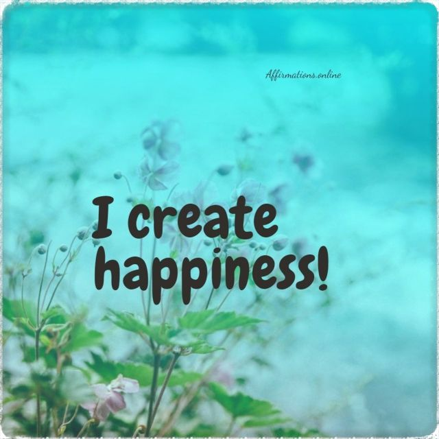 Positive affirmation from Affirmations.online - I create happiness!