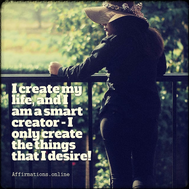 Positive affirmation from Affirmations.online - I create my life, and I am a smart creator - I only create the things that I desire!