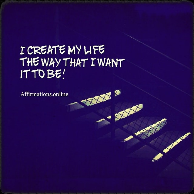 Positive affirmation from Affirmations.online - I create my life the way that I want it to be!