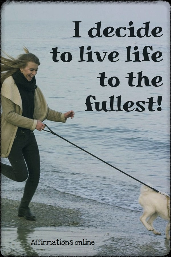 Positive affirmation from Affirmations.online - I decide to live life to the fullest!