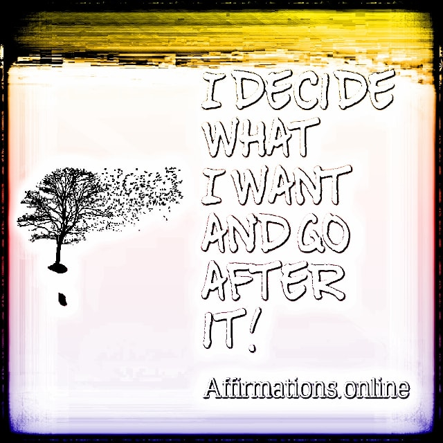 Positive affirmation from Affirmations.online - I decide what I want and go after it!